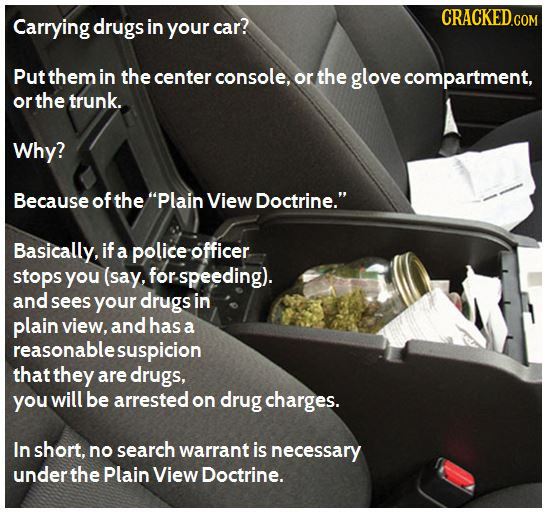 Carrying drugs in your car? Put them in the center console, or the glove compartment, or the trunk. Why? Because of the Plain View Doctrine. Basical