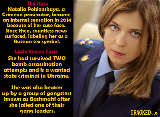 The Story Natalia Poklonskaya, a Crimean prosecutor, became an Internet sensation in 2014 because of her cute face. Since then, countless news surface