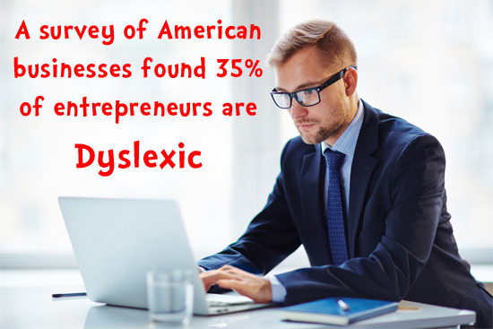 A survey of American businesses found 35% of entrepreneurs are Dyslexic