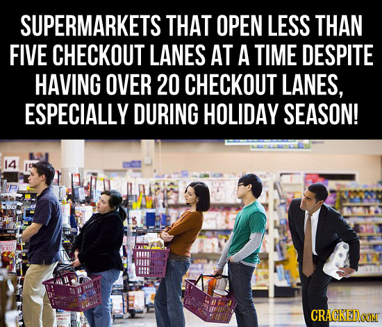 SUPERMARKETS THAT OPEN LESS THAN FIVE CHECKOUT LANES AT A TIME DESPITE HAVING OVER 20 CHECKOUT LANES, ESPECIALLY DURING HOLIDAY SEASON! 14