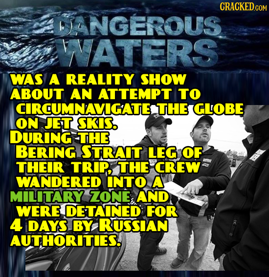 CRACKED.COM DANGEROUS WNATERS WAS A REALITY SHOW ABOUT AN ATTEMPT TO CIRCUMNAVIGATE THE GLOBE ON JET SKIS. DURING THE BERING STRAIT LEG OF THEIR TRIP