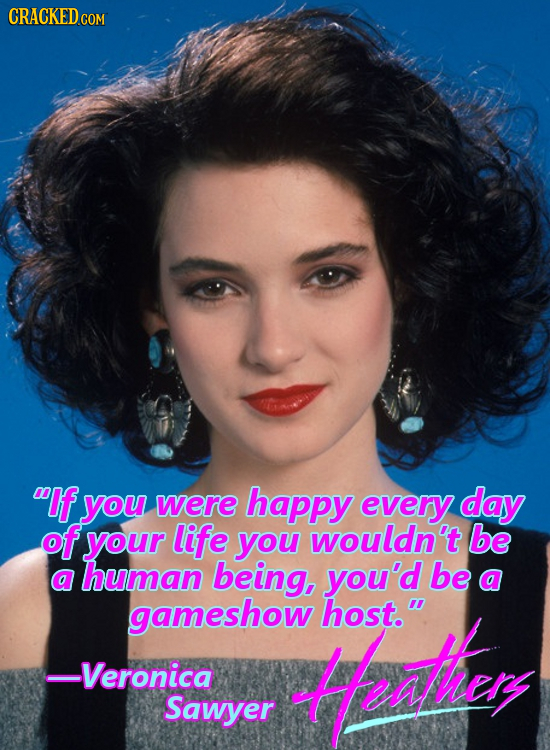 CRACKED CON COM If you were happy every day of your life you wouldn't be a human being, you'd be a gameshow Mothey host. Veronica Sawyer