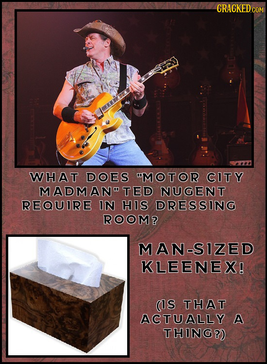 CRACKEDG WHAT DOES MOTOR CITY MADMAN TED NUGENT REQUIRE IN HIS DRESSING ROOM? MAN-SIZED KLEENEX! (IS THAT ACTUALLY A THING?)