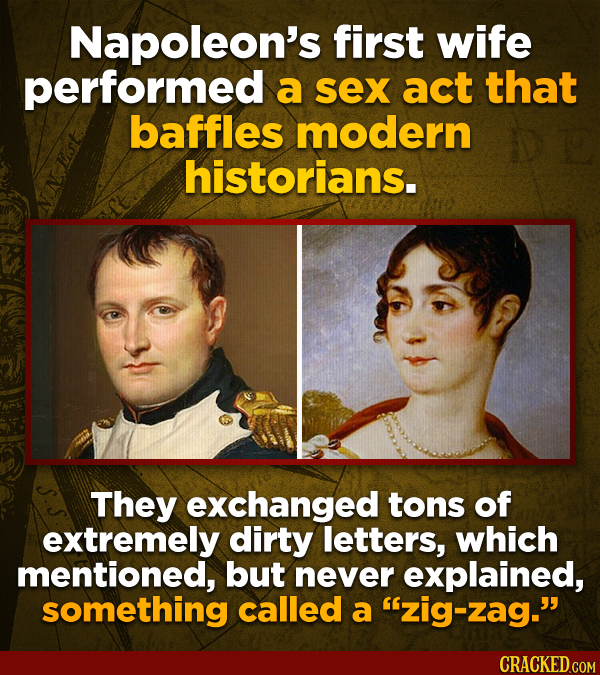Napoleon's first wife performed a sex act that baffles modern historians. They exchanged tons of extremely dirty letters, which mentioned, but never e