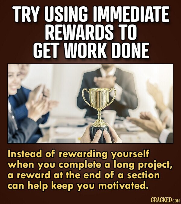 TRY USING IMMEDIATE REWARDS TO GET WORK DONE Instead of rewarding yourself when you complete a long project, a reward at the end of a section can help