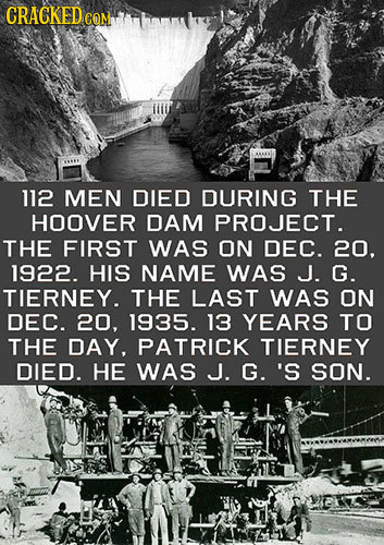CRACKEDCO 112 MEN DIED DURING THE HOOVER DAM PROJECT. THE FIRST WAS ON DEC. 20. 1922. HIS NAME WAS J. G. TIERNEY. THE LAST WAS ON DEC. 20, 1935. 13 YE