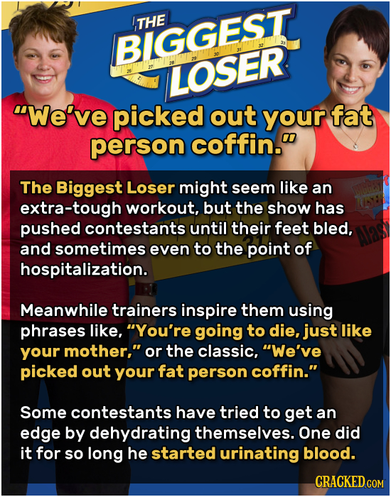 THE BIGGEST LOSER We've picked out your fat person coffin. The Biggest Loser might seem like an extra-tough workout, but the show has pushed contest