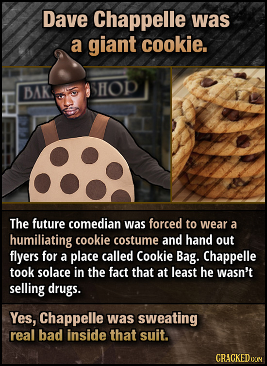 Dave Chappelle was a giant cookie. BAK HOP The future comedian was forced to wear a humiliating cookie costume and hand out flyers for a place called