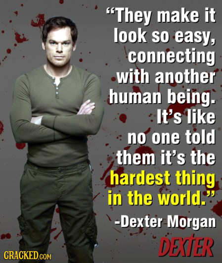 They make it look SO easy, connecting with another human being. It's like no one told them it's the hardest thing in the world. -Dexter Morgan DEXTER