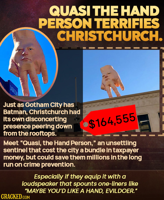 QUASI THE HAND PERSON TERRIFIES CHRISTCHURCH. Just as Gotham City has Batman, Christchurch had its own disconcerting $164,555 presence peering down fr