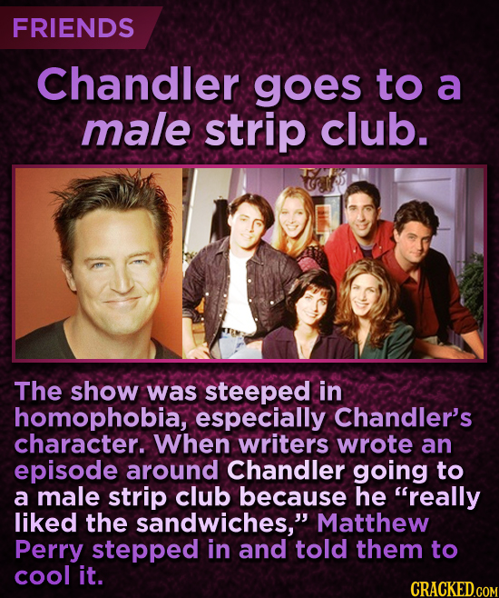 FRIENDS Chandler goes to a male strip club. The show was steeped in homophobia, especially Chandler's character. When writers wrote an episode around