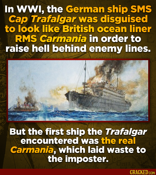 In WWl, the German ship SMS Cap Trafalgar was disguised to look like British ocean liner RMS Carmania in order to raise hell behind enemy lines. But t