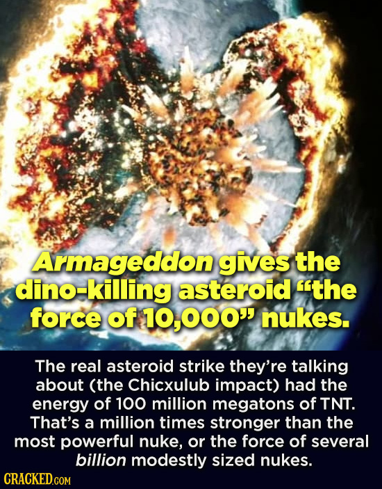 Armageddon gives the dino-killing asteroid the force of 000 nukes. The real asteroid strike they're talking about (the Chicxulub impact) had the ene