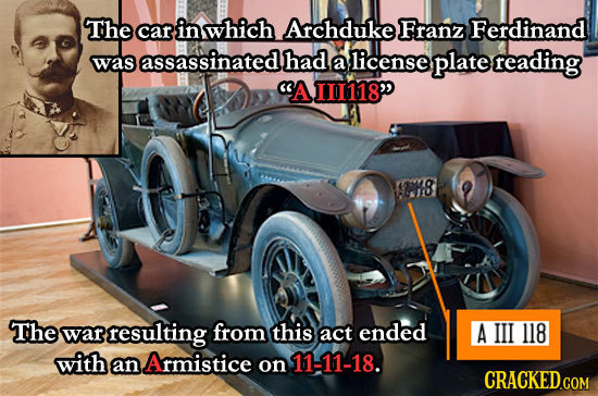 The car in which Archduke Franz Ferdinand assassinated had was a license plate reading AII118 The war resulting from this act ended A III 118 with a