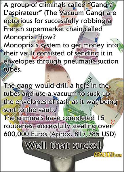 A group of criminals called Gang a L'aspirateur (The Vacuum Gang) are notorious for successfully robbing a French supermarket chain called Monoprix.