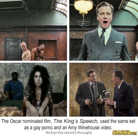 The Oscar nominated film, The King's Speech, used the same Set as a gay porno and an Amy Winehouse video. We hope they cleaned it thoroughly. CRACKEDO