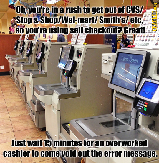 Oh, you're in a rush to get out of CVS/ Stop & Shop/Wal-mart/ Smith's/. etc, SO you're using self checkout? Great! CRAGN Lane Open Just wait 15 minute