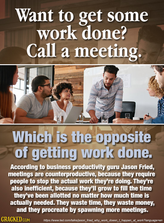 Want to get some work done? Call a meeting. Which is the opposite of getting work done. According to business productivity guru Jason Fried, meetings