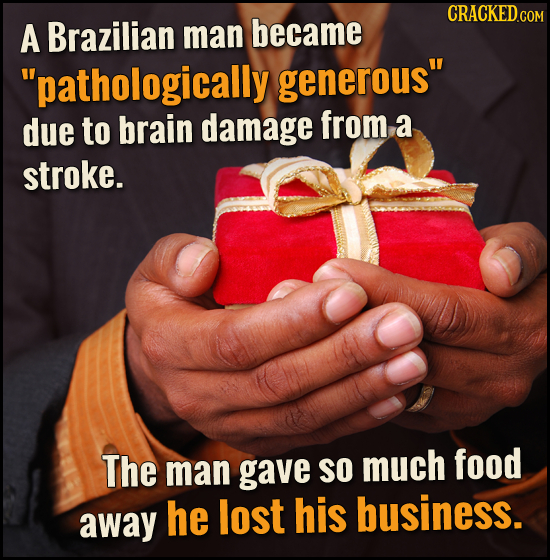CRACKEDCON A Brazilian man became pathologically generous due to brain damage from a stroke. The SO much food man gave away he lost his business.