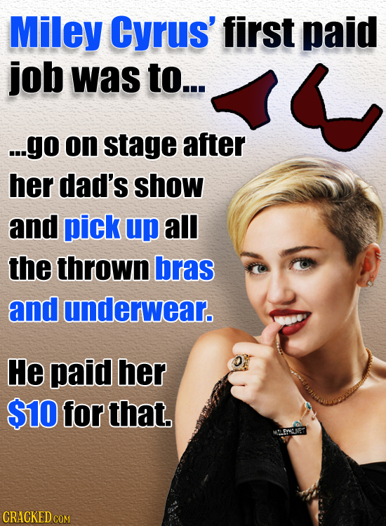 Miley Cyrus' first paid job was to... ...go on stage after her dad's show and pick up all the thrown bras and underwear. He paid her $10 for that. MLE