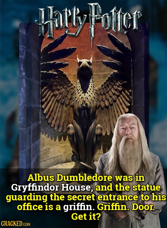 arlyoter Albus Dumbledore was in Gryffindor House, and the statue guarding the secret entrance to his office is a griffin. Griffin. Door. Get it?