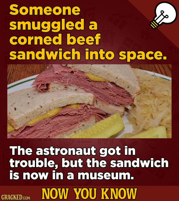 Someone smuggled a corned beef sandwich into space. The astronaut got in trouble, but the sandwich is now in a museum. NOW YOU KNOW CRACKED COM
