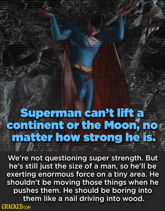 Superman can't lift a continent or the Moon, no matter how strong he is. We're not questioning super strength. But he's still just the size of a man,