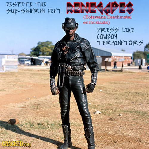 VESPITE THE ENEDES SUB-SHHARIN HERT. (Botswana Deathmetal enthusiasts) VRESS LIKE COWBOY TERMINATORS.