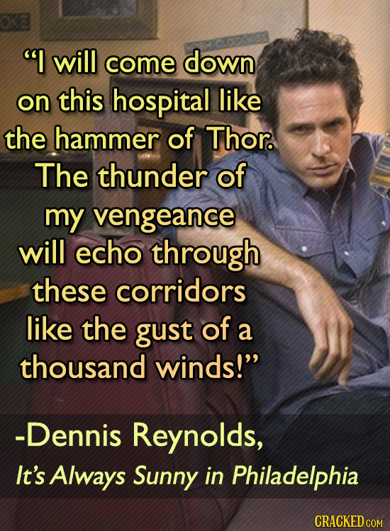 I will come down on this hospital like the hammer of Thor. The thunder of my vengeance will echo through these corridors like the gust of a thousand