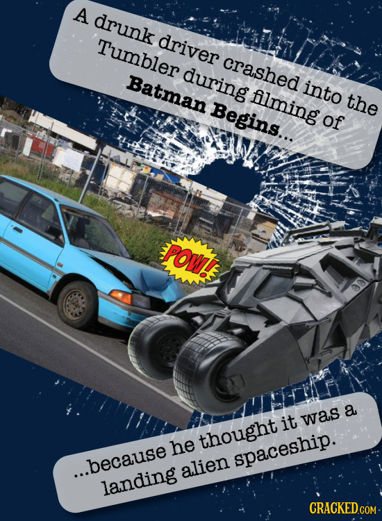 A drunk Tumbler driver crashed during Batman into Alming the Begins... of POWT a it was thought he spaceship. ...because alien landing