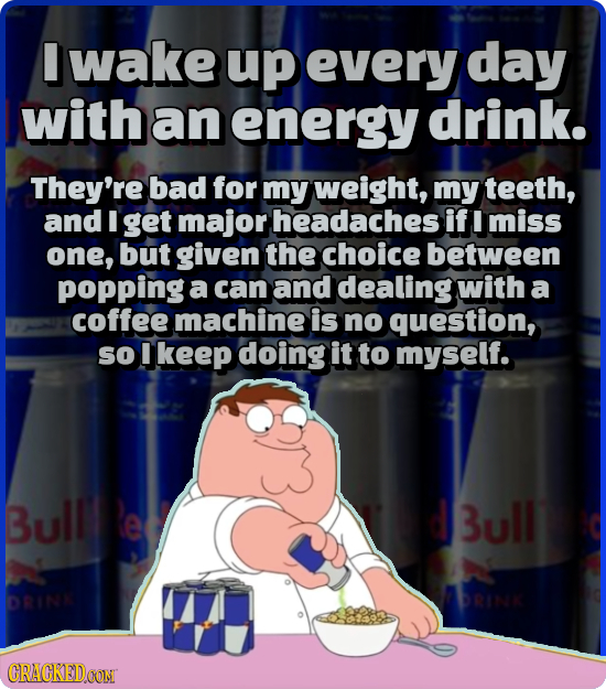 I wake up every day with an energy drink. They're bad for my weight, my teeth, and I get major headaches if miss one, but given the choice between pop