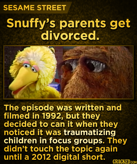 SESAME STREET Snuffy's parents get divorced. The episode was written and filmed in 1992, but they decided to can it when they noticed it was traumatiz