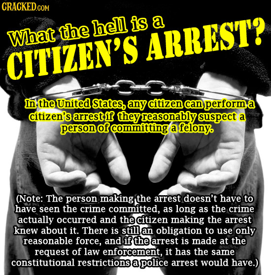 CRACKED.COM the hell is a What ARREST? CIT'IZEN'S In the United States, any citizen can performe a citizen's arrest if they reasonably suspect a perso