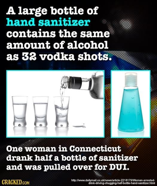 A large bottle of hand sanitizer contains the same amount of alcohol as 32 vodka shots. One woman in Connecticut drank half a bottle of sanitizer and