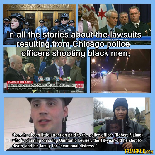 In all the stories about the lawsuits resulting from, Chicago police officers shooting black men; CAUGHT ON TAPE NEW VIDEO SHOWS CHICAGO COP KILLING U