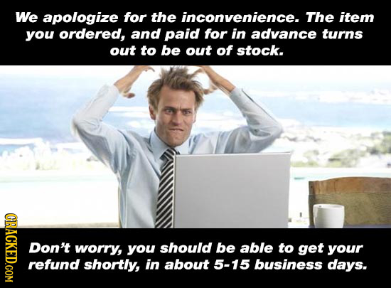 We apologize for the inconvenience. The item you ordered, and paid for in advance turns out to be out of stock. CRACK Don't worry, you should be able