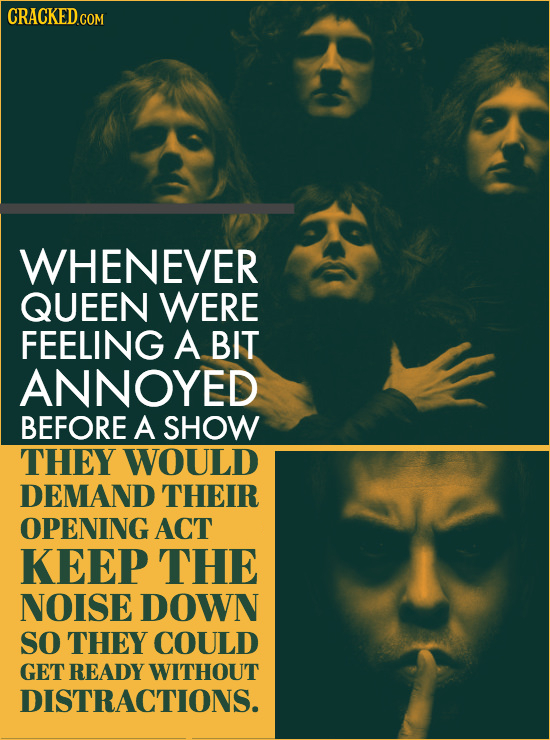 CRACKEDc COM WHENEVER QUEEN WERE FEELING A BIT ANNOYED BEFORE A SHOW THEY WOULD DEMAND THEIR OPENING ACT KEEP THE NOISE DOWN SO THEY COULD GET READY W