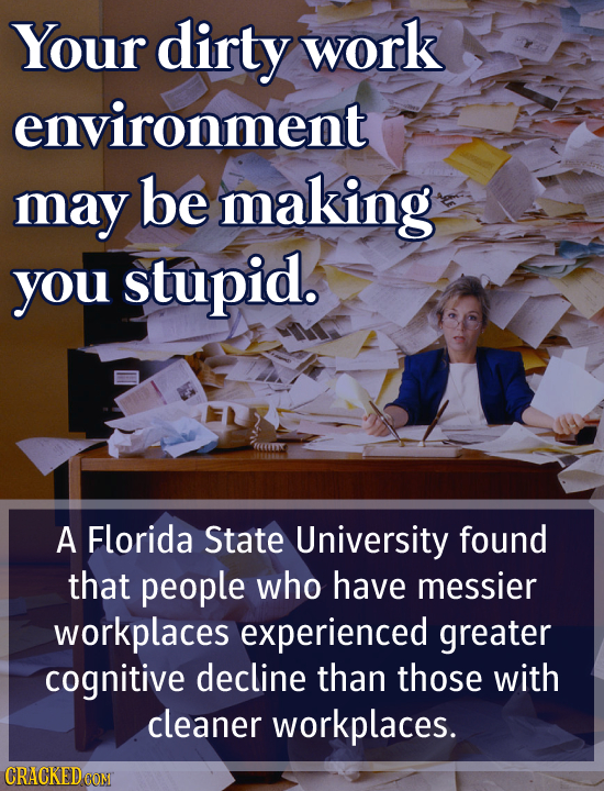 Your dirty work environment may be making you stupid. A Florida State University found that people who have messier workplaces experienced greater cog