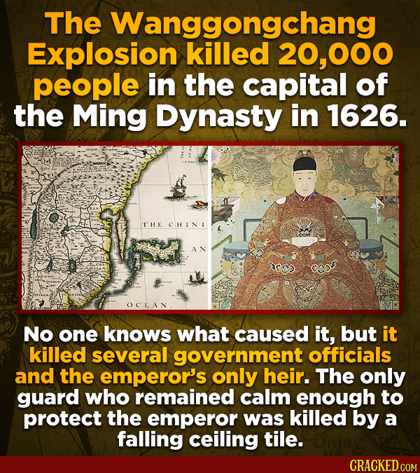 The Wanggongchang Explosion killed 20,000 people in the capital of the Ming Dynasty in 1626. THE CHINI AN OCEAN No one knows what caused it, but it ki