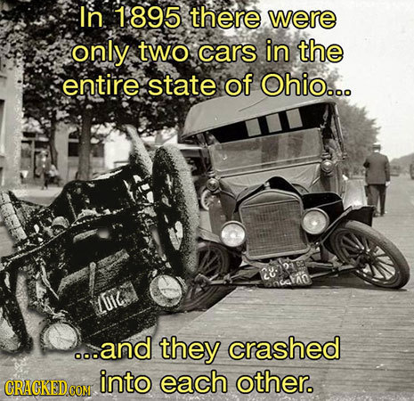 In 1895 there were only two cars in the entire state of Ohio... 28 01c .o.and they crashed into each other.
