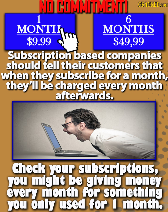 NO COMMITMENT! CRACKEDcO 1 6 MONTH MONTHS $9.99 $49,99 Subscription based companies should tell their customers that when they subscribe for a month,