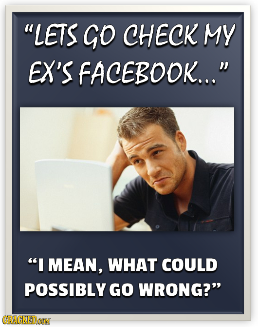LETS GO CHECK MY EX'S FACEBOOK... I MEAN, WHAT COULD POSSIBLY GO WRONG? ORACKEDCON