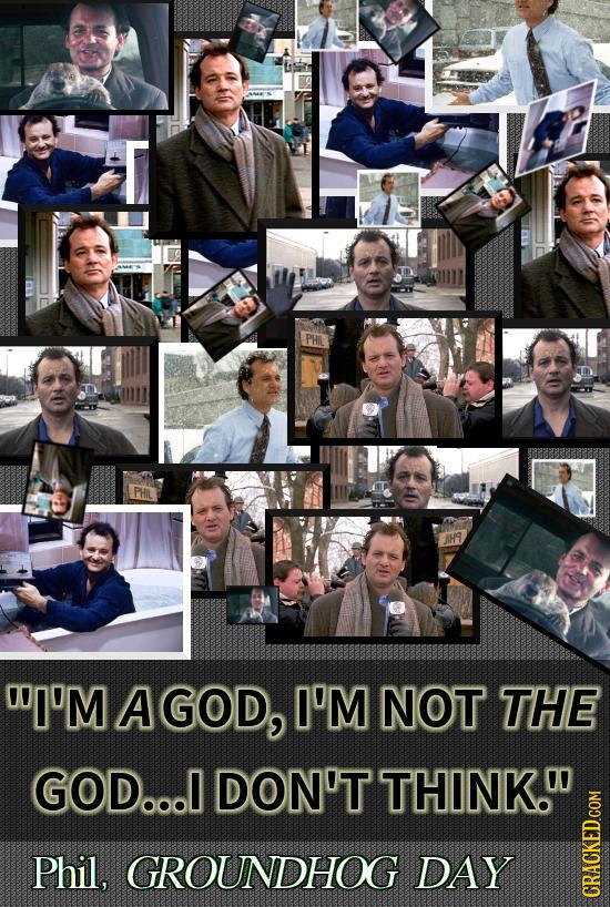 PHIL WI'M A GOD, I'M NOT THE GOD... DON'T THINK. Phil, GROUNDHOG DAY CRAGN