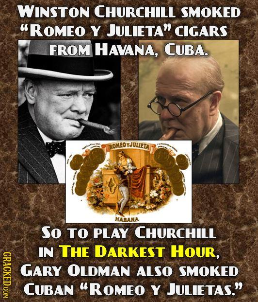 WINSTON CHURCHILL SMOKED UROMEO Y JULIETA CIGARS FROM HAVANA, CUBA. ROMEOYJULIETA HABANA So TO PLAY CHURCHILL IN THE DARKEST Hour, CRACKED.COM GARY O
