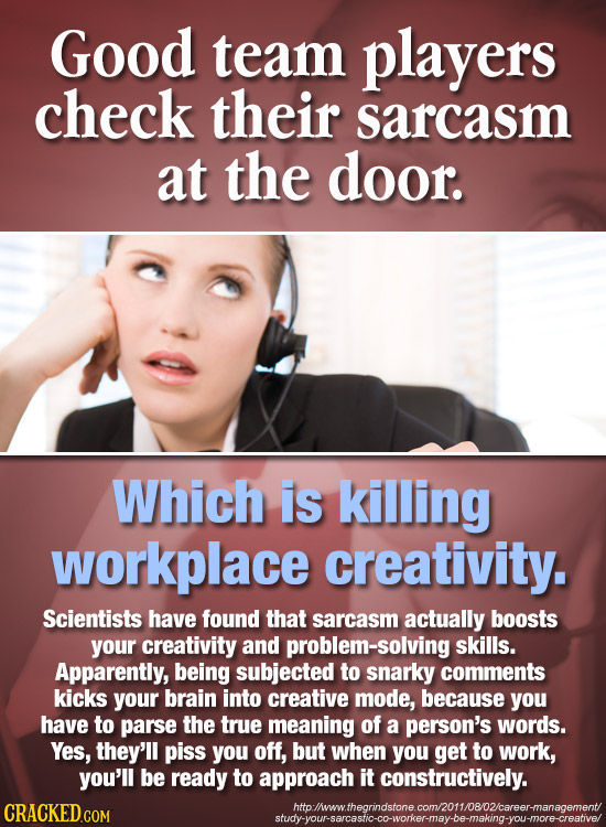 Good team players check their sarcasm at the door. Which is killing workplace creativity. Scientists have found that sarcasm actually boosts your crea