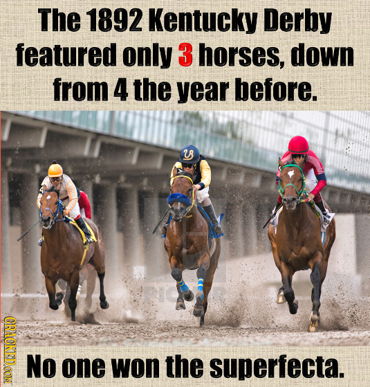 The 1892 Kentucky Derby featured only 3 horses, down from 4 the year before. 28 R CRACKEDDOON NO one won the superfecta.