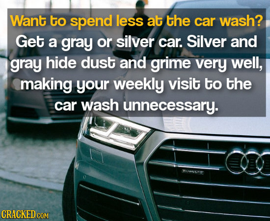 Want to spend less at the car wash? Get a gray or silver car. Silver and gray hide dust and grime very well, making your weekly visit to the car wash