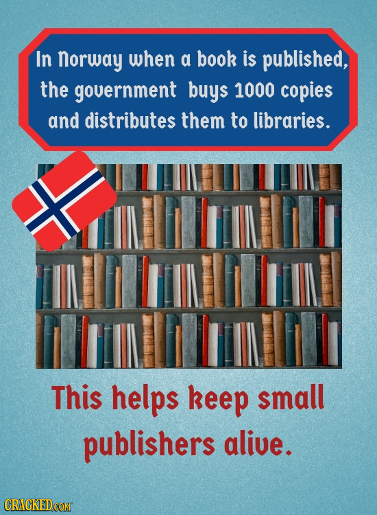 In norway when a book is published, the government buys 1000 copies and distributes them to libraries. This helps keep small publishers alive. CRACKED