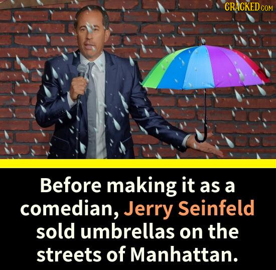 CRACKEDCO Before making it as a comedian, Jerry Seinfeld sold umbrellas on the streets of Manhattan.