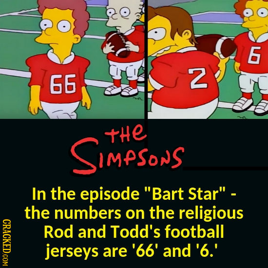 6 66 2 SIMPSonS tHe In the episode Bart Star - the numbers on the religious CRACKED.COM Rod and Todd's football jerseys are '66' and'6.'